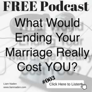 Podcast 003 – What Would Ending Your Marriage Really Cost YOU? The true impact of a divorce or separation is way beyond what most people think. Listen to this podcast episode to uncover the real costs to you and your family.